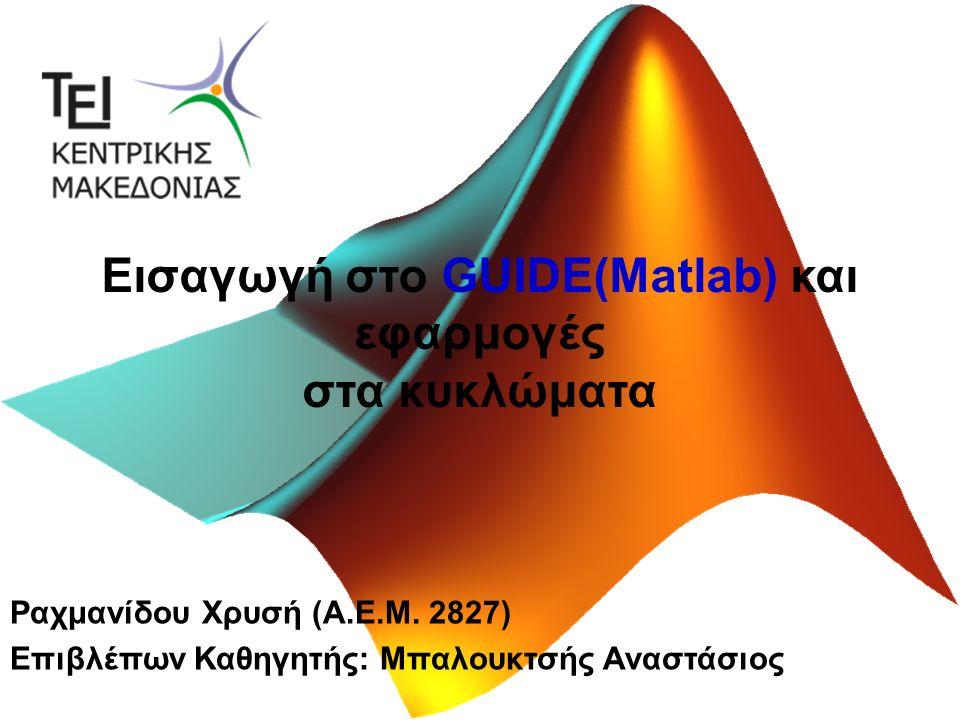 Εισαγωγή στο GUIDE(Matlab) και εφαρμογές στα κυκλώματα Ραχμανίδου Χρυσή (Α.Ε.Μ.