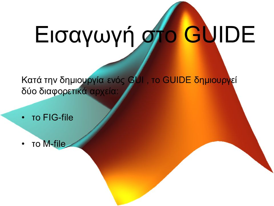 Εισαγωγή στο GUIDE Κατά την δημιουργία ενός GUI, το GUIDE δημιουργεί δύο διαφορετικά αρχεία: το FIG-file το M-file