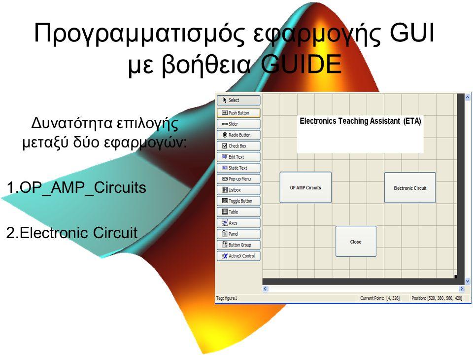 Προγραμματισμός εφαρμογής GUI με βοήθεια GUIDE Δυνατότητα επιλογής μεταξύ δύο εφαρμογών: 1.OP_AMP_Circuits 2.Electronic Circuit