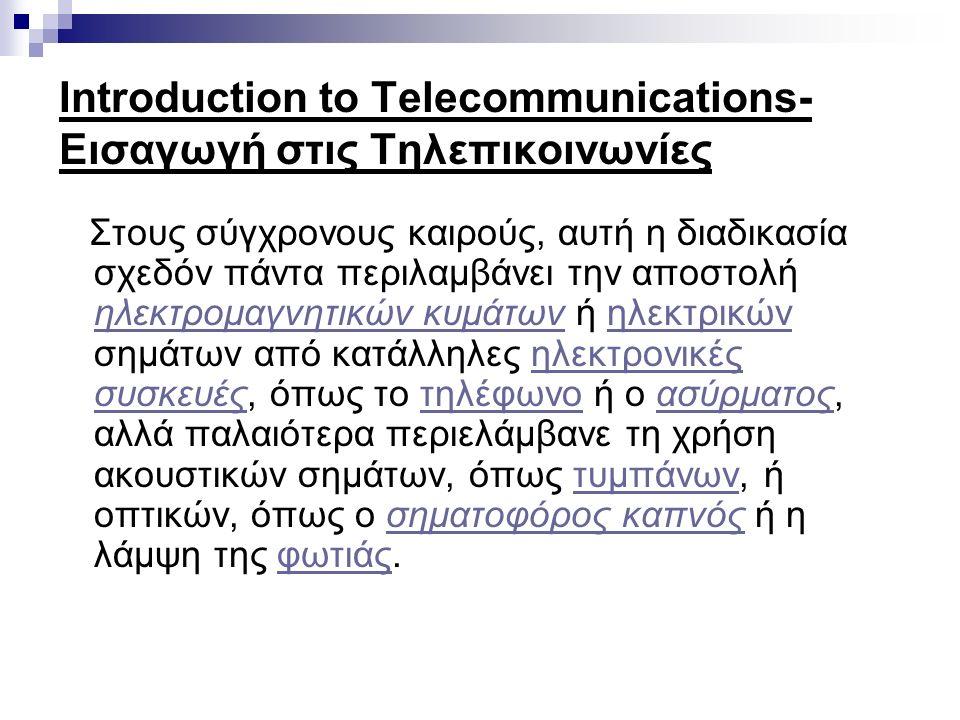 Introduction to Telecommunications- Εισαγωγή στις Τηλεπικοινωνίες Σήμερα οι τηλεπικοινωνίες είναι εξαιρετικά διαδεδομένες και οι συσκευές που υποβοηθούν τη διαδικασία, όπως και το τηλέφωνο, το ραδιοτηλέφωνο, ο ασύρματος, το τηλέτυπο, το τηλεομοιοτυπικό, γνωστότερο ως φαξ, αλλά και το ραδιόφωνο η τηλεόραση κλπ.