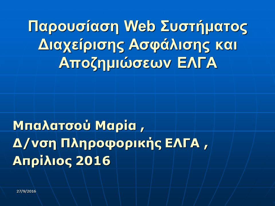 27/9/2016 Παρουσίαση Web Συστήματος Διαχείρισης Ασφάλισης και Αποζημιώσεων ΕΛΓΑ Μπαλατσού Μαρία, Δ/νση Πληροφορικής ΕΛΓΑ, Απρίλιος 2016