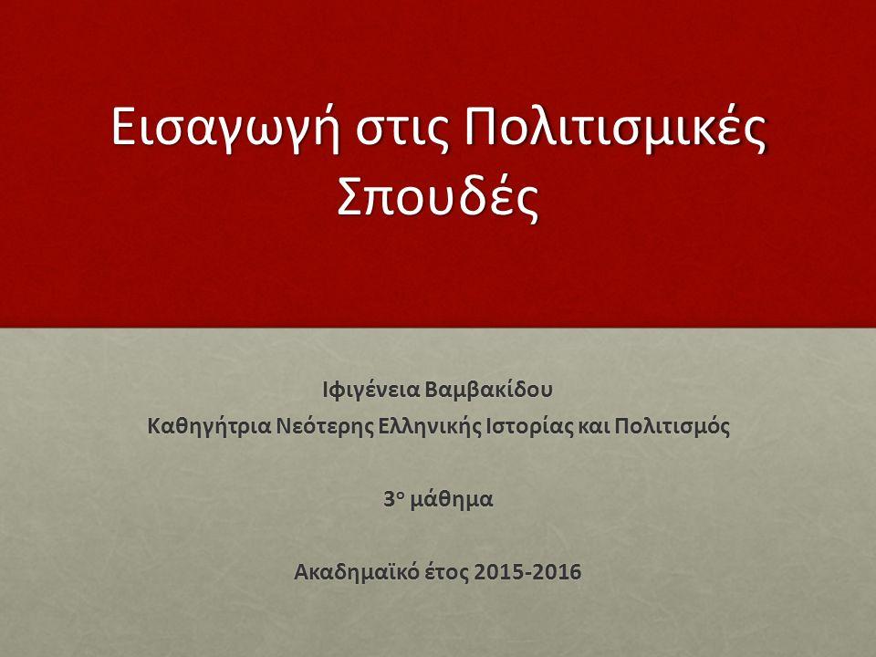 Εισαγωγή στις Πολιτισμικές Σπουδές Ιφιγένεια Βαμβακίδου Καθηγήτρια Νεότερης Ελληνικής Ιστορίας και Πολιτισμός 3 ο μάθημα Ακαδημαϊκό έτος 2015-2016
