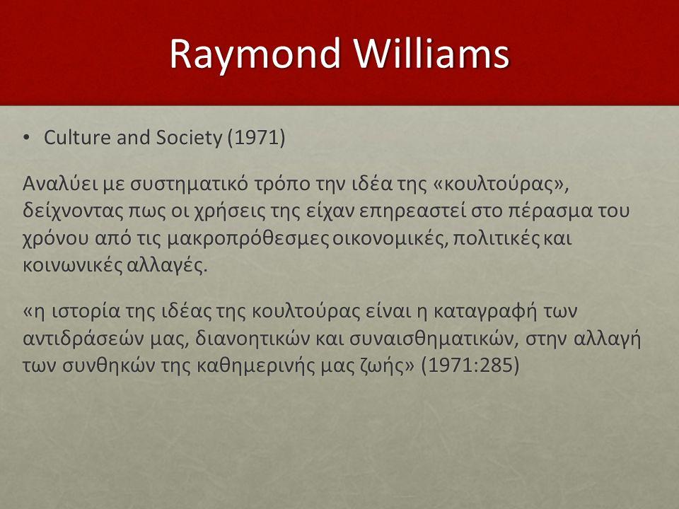 Raymond Williams Culture and Society (1971) Culture and Society (1971) Αναλύει με συστηματικό τρόπο την ιδέα της «κουλτούρας», δείχνοντας πως οι χρήσεις της είχαν επηρεαστεί στο πέρασμα του χρόνου από τις μακροπρόθεσμες οικονομικές, πολιτικές και κοινωνικές αλλαγές.