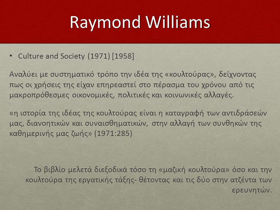 Raymond Williams Culture and Society (1971) [1958] Culture and Society (1971) [1958] Αναλύει με συστηματικό τρόπο την ιδέα της «κουλτούρας», δείχνοντας πως οι χρήσεις της είχαν επηρεαστεί στο πέρασμα του χρόνου από τις μακροπρόθεσμες οικονομικές, πολιτικές και κοινωνικές αλλαγές.