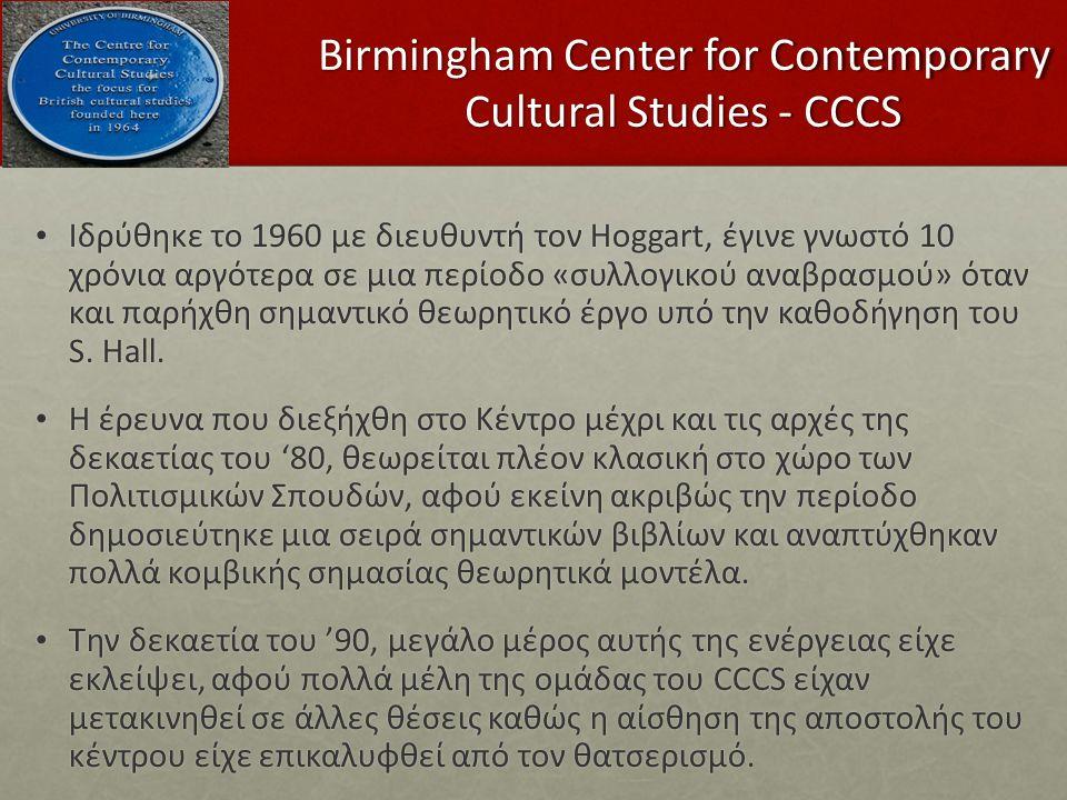 Birmingham Center for Contemporary Cultural Studies - CCCS Ιδρύθηκε το 1960 με διευθυντή τον Hoggart, έγινε γνωστό 10 χρόνια αργότερα σε μια περίοδο «