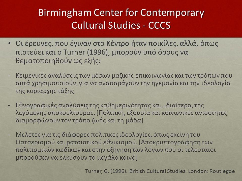 Birmingham Center for Contemporary Cultural Studies - CCCS Οι έρευνες, που έγιναν στο Κέντρο ήταν ποικίλες, αλλά, όπως πιστεύει και ο Turner (1996), μ