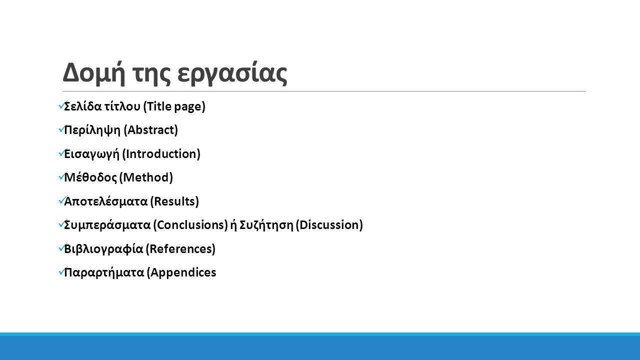 Δομή της εργασίας Σελίδα τίτλου (Title page) Περίληψη (Abstract) Εισαγωγή (Introduction) Μέθοδος (Method) Αποτελέσματα (Results) Συμπεράσματα (Conclusions) ή Συζήτηση (Discussion) Βιβλιογραφία (References) Παραρτήματα (Appendices