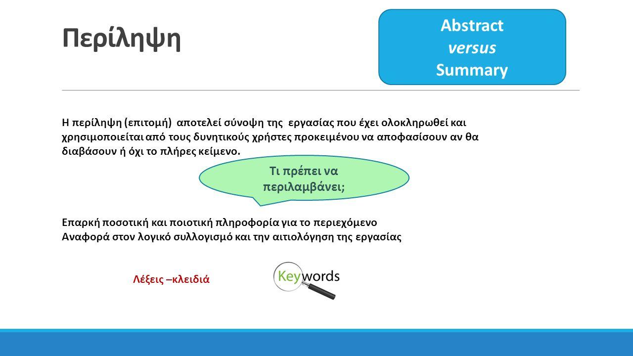 Περίληψη Abstract versus Summary H περίληψη (επιτομή) αποτελεί σύνοψη της εργασίας που έχει ολοκληρωθεί και χρησιμοποιείται από τους δυνητικούς χρήστες προκειμένου να αποφασίσουν αν θα διαβάσουν ή όχι το πλήρες κείμενο.