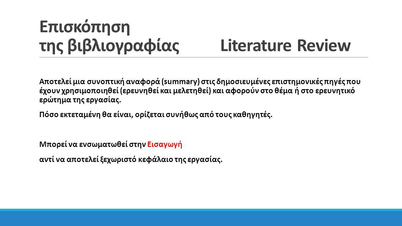 Επισκόπηση της βιβλιογραφίας Literature Review Αποτελεί μια συνοπτική αναφορά (summary) στις δημοσιευμένες επιστημονικές πηγές που έχουν χρησιμοποιηθεί (ερευνηθεί και μελετηθεί) και αφορούν στο θέμα ή στο ερευνητικό ερώτημα της εργασίας.