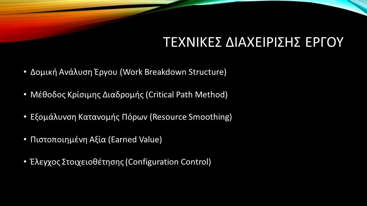 ΤΕΧΝΙΚΕΣ ΔΙΑΧΕΙΡΙΣΗΣ ΕΡΓΟΥ Δομική Ανάλυση Έργου (Work Breakdown Structure) Μέθοδος Κρίσιμης Διαδρομής (Critical Path Method) Εξομάλυνση Κατανομής Πόρων (Resource Smoothing) Πιστοποιημένη Αξία (Earned Value) Έλεγχος Στοιχειοθέτησης (Configuration Control)