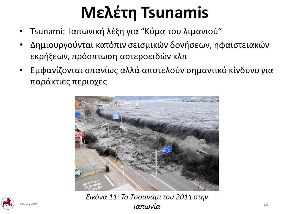 Μελέτη Tsunamis Tsunami: Ιαπωνική λέξη για Κύμα του λιμανιού Δημιουργούνται κατόπιν σεισμικών δονήσεων, ηφαιστειακών εκρήξεων, πρόσπτωση αστεροειδών κλπ Εμφανίζονται σπανίως αλλά αποτελούν σημαντικό κίνδυνο για παράκτιες περιοχές Εικόνα 11: Το Τσουνάμι του 2011 στην Ιαπωνία 16 Εισαγωγή