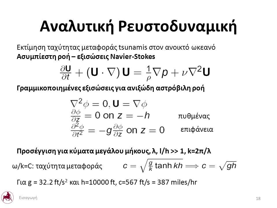 Αναλυτική Ρευστοδυναμική Εκτίμηση ταχύτητας μεταφοράς tsunamis στον ανοικτό ωκεανό Ασυμπίεστη ροή – εξισώσεις Navier-Stokes Γραμμικοποιημένες εξισώσεις για ανιξώδη αστρόβιλη ροή Προσέγγιση για κύματα μεγάλου μήκους, λ, l/h >> 1, k=2π/λ Για g = 32.2 ft/s 2 και h=10000 ft, c=567 ft/s = 387 miles/hr πυθμένας επιφάνεια ω/k=C: ταχύτητα μεταφοράς 18 Εισαγωγή