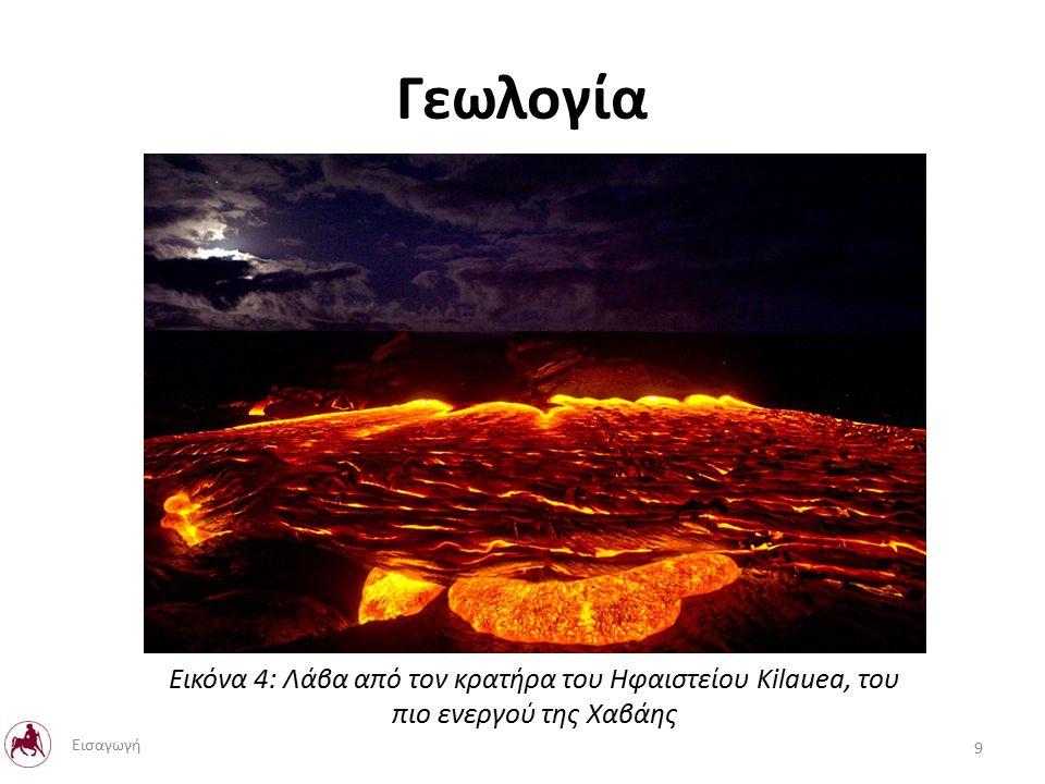 Γεωλογία Εικόνα 4: Λάβα από τον κρατήρα του Ηφαιστείου Kilauea, του πιο ενεργού της Χαβάης 9 Εισαγωγή