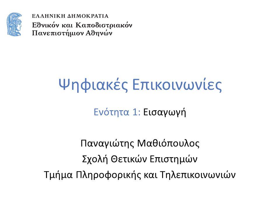 Ψηφιακές Επικοινωνίες Ενότητα 1: Εισαγωγή Παναγιώτης Μαθιόπουλος Σχολή Θετικών Επιστημών Τμήμα Πληροφορικής και Τηλεπικοινωνιών