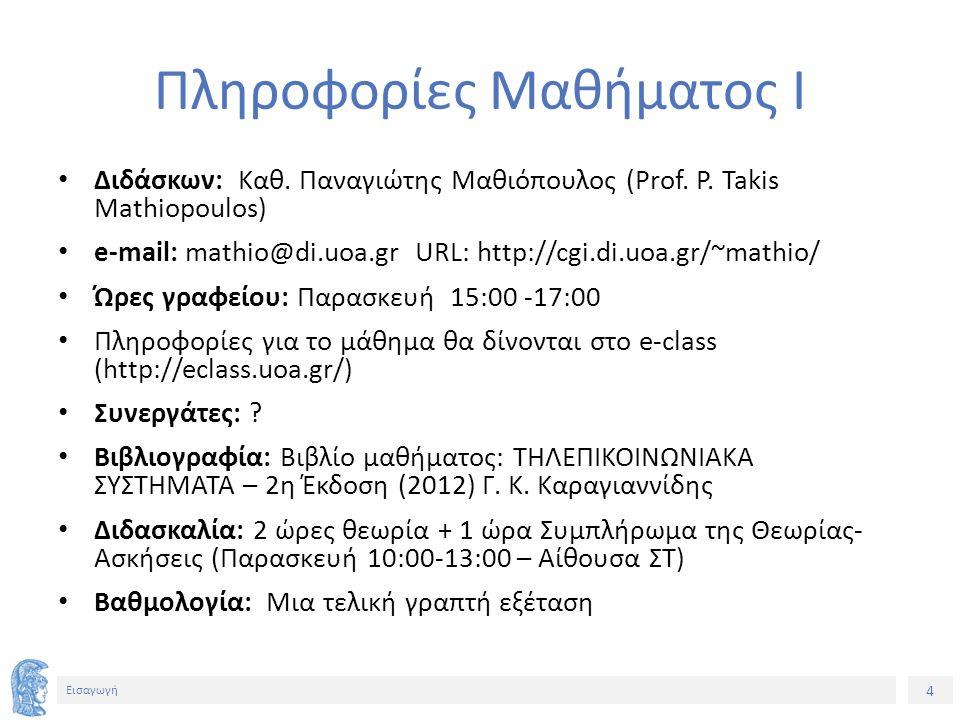 4 Εισαγωγή Πληροφορίες Μαθήματος Ι Διδάσκων: Καθ. Παναγιώτης Μαθιόπουλος (Prof. P. Takis Mathiopoulos) e-mail: mathio@di.uoa.gr URL: http://cgi.di.uoa