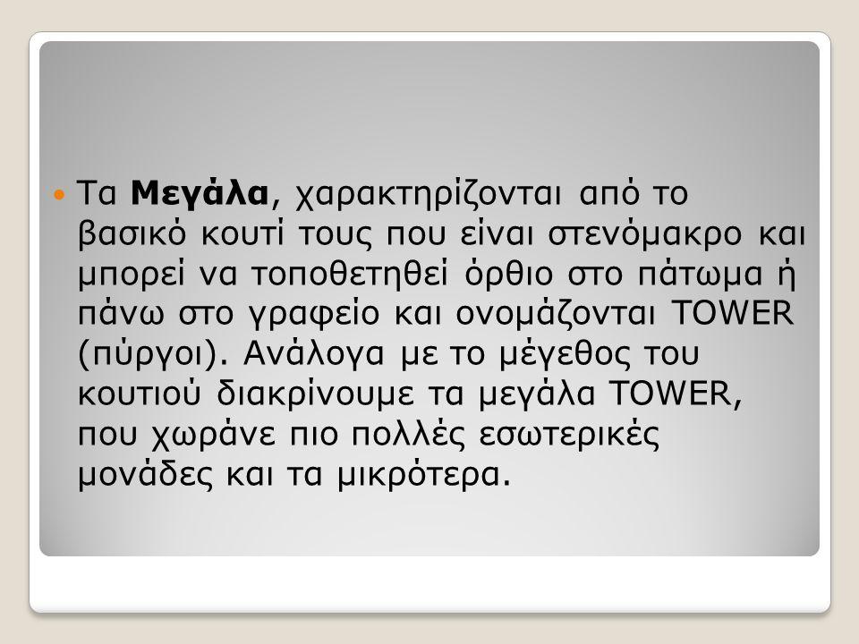 Tα Mεγάλα, χαρακτηρίζονται από το βασικό κουτί τους που είναι στενόμακρο και μπορεί να τοποθετηθεί όρθιο στο πάτωμα ή πάνω στο γραφείο και ονομάζονται TOWER (πύργοι).