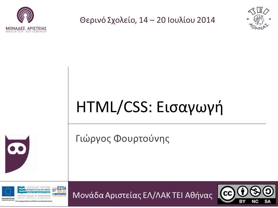 HTML/CSS: Εισαγωγή Θερινό Σχολείο, 14 – 20 Ιουλίου 2014 Γιώργος Φουρτούνης Μονάδα Αριστείας ΕΛ/ΛΑΚ ΤΕΙ Αθήνας