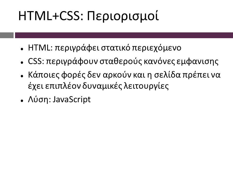 HTML+CSS: Περιορισμοί HTML: περιγράφει στατικό περιεχόμενο CSS: περιγράφουν σταθερούς κανόνες εμφανισης Κάποιες φορές δεν αρκούν και η σελίδα πρέπει να έχει επιπλέον δυναμικές λειτουργίες Λύση: JavaScript
