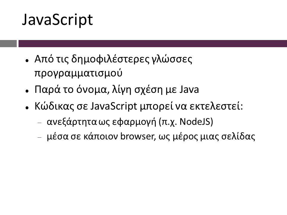 JavaScript Από τις δημοφιλέστερες γλώσσες προγραμματισμού Παρά το όνομα, λίγη σχέση με Java Κώδικας σε JavaScript μπορεί να εκτελεστεί:  ανεξάρτητα ως εφαρμογή (π.χ.