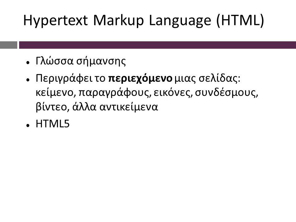 Hypertext Markup Language (HTML) Γλώσσα σήμανσης Περιγράφει το περιεχόμενο μιας σελίδας: κείμενο, παραγράφους, εικόνες, συνδέσμους, βίντεο, άλλα αντικείμενα HTML5