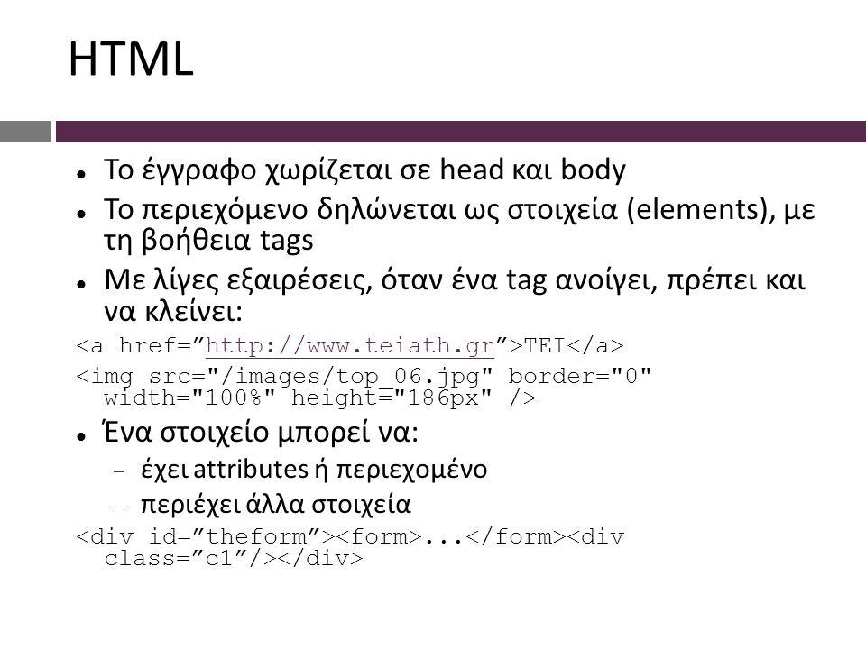 HTML Το έγγραφο χωρίζεται σε head και body Το περιεχόμενο δηλώνεται ως στοιχεία (elements), με τη βοήθεια tags Με λίγες εξαιρέσεις, όταν ένα tag ανοίγει, πρέπει και να κλείνει: TEI http://www.teiath.gr Ένα στοιχείο μπορεί να:  έχει attributes ή περιεχομένο  περιέχει άλλα στοιχεία...