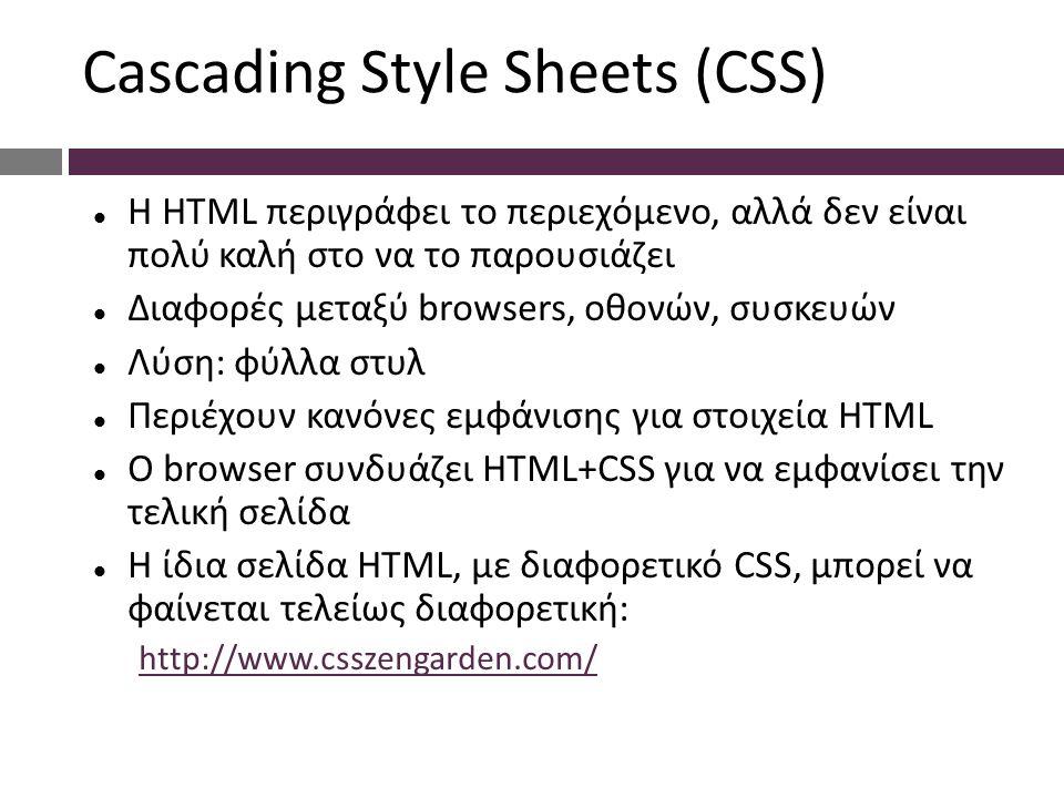 Cascading Style Sheets (CSS) Η HTML περιγράφει το περιεχόμενο, αλλά δεν είναι πολύ καλή στο να το παρουσιάζει Διαφορές μεταξύ browsers, οθονών, συσκευών Λύση: φύλλα στυλ Περιέχουν κανόνες εμφάνισης για στοιχεία HTML Ο browser συνδυάζει HTML+CSS για να εμφανίσει την τελική σελίδα Η ίδια σελίδα HTML, με διαφορετικό CSS, μπορεί να φαίνεται τελείως διαφορετική: http://www.csszengarden.com/