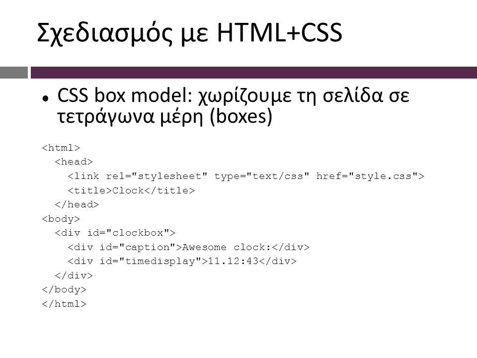 Σχεδιασμός με HTML+CSS CSS box model: χωρίζουμε τη σελίδα σε τετράγωνα μέρη (boxes) Clock Awesome clock: 11.12:43