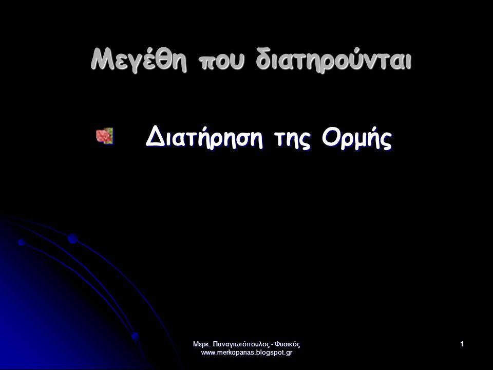 Μερκ. Παναγιωτόπουλος - Φυσικός www.merkopanas.blogspot.gr 1 Μεγέθη που διατηρούνται Διατήρηση της Ορμής Διατήρηση της Ορμής