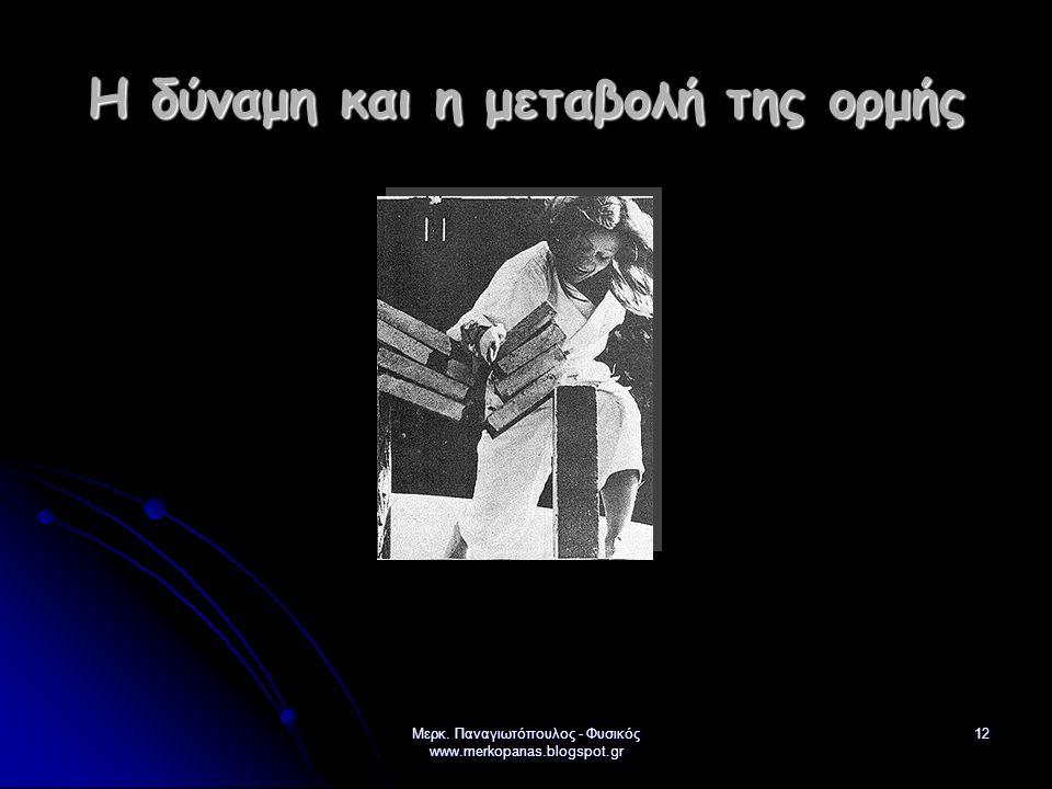 Μερκ. Παναγιωτόπουλος - Φυσικός www.merkopanas.blogspot.gr 12 Η δύναμη και η μεταβολή της ορμής