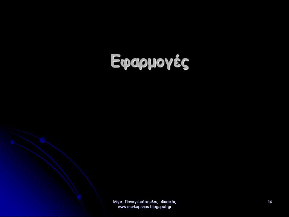 Μερκ. Παναγιωτόπουλος - Φυσικός www.merkopanas.blogspot.gr 14 Εφαρμογές