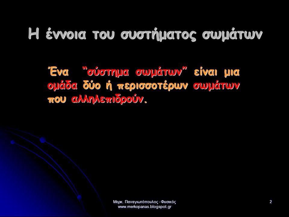 """Μερκ. Παναγιωτόπουλος - Φυσικός www.merkopanas.blogspot.gr 2 Η έννοια του συστήματος σωμάτων Ένα """"σύστημα σωμάτων"""" είναι μια ομάδα δύο ή περισσοτέρων"""