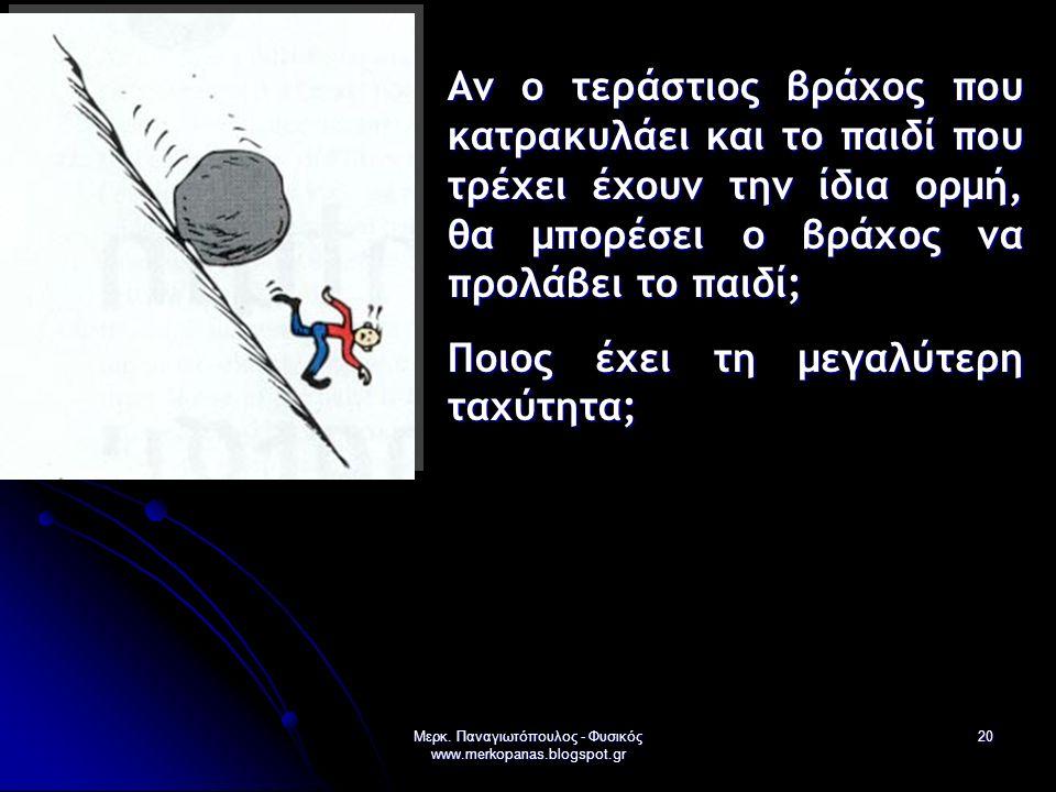 Μερκ. Παναγιωτόπουλος - Φυσικός www.merkopanas.blogspot.gr 20 Αν ο τεράστιος βράχος που κατρακυλάει και το παιδί που τρέχει έχουν την ίδια ορμή, θα μπ