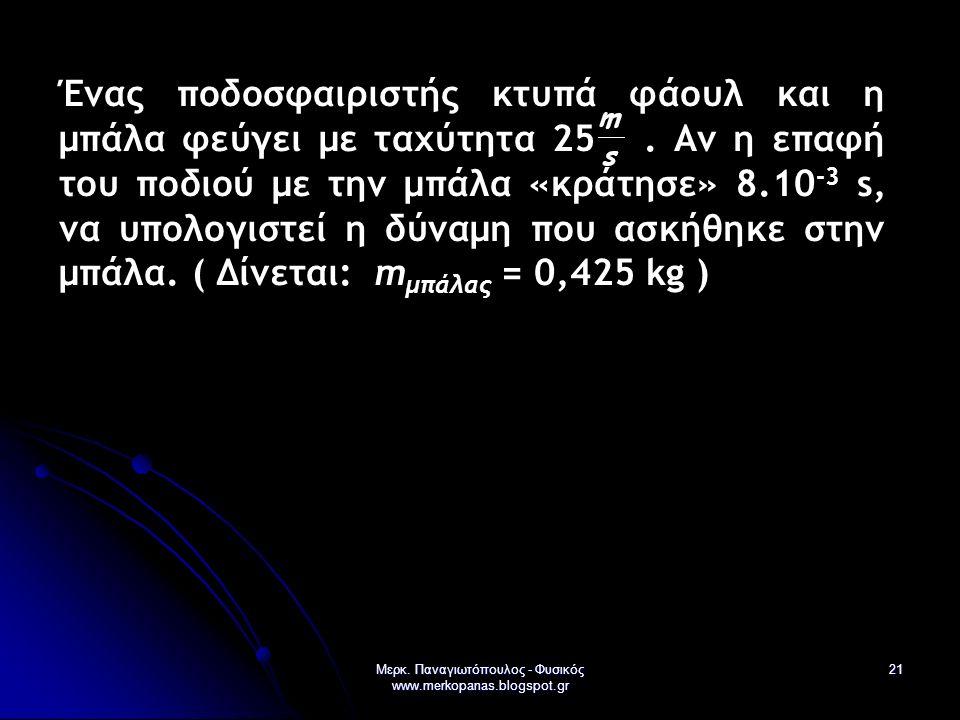 Μερκ. Παναγιωτόπουλος - Φυσικός www.merkopanas.blogspot.gr 21 Ένας ποδοσφαιριστής κτυπά φάουλ και η μπάλα φεύγει με ταχύτητα 25. Αν η επαφή του ποδιού