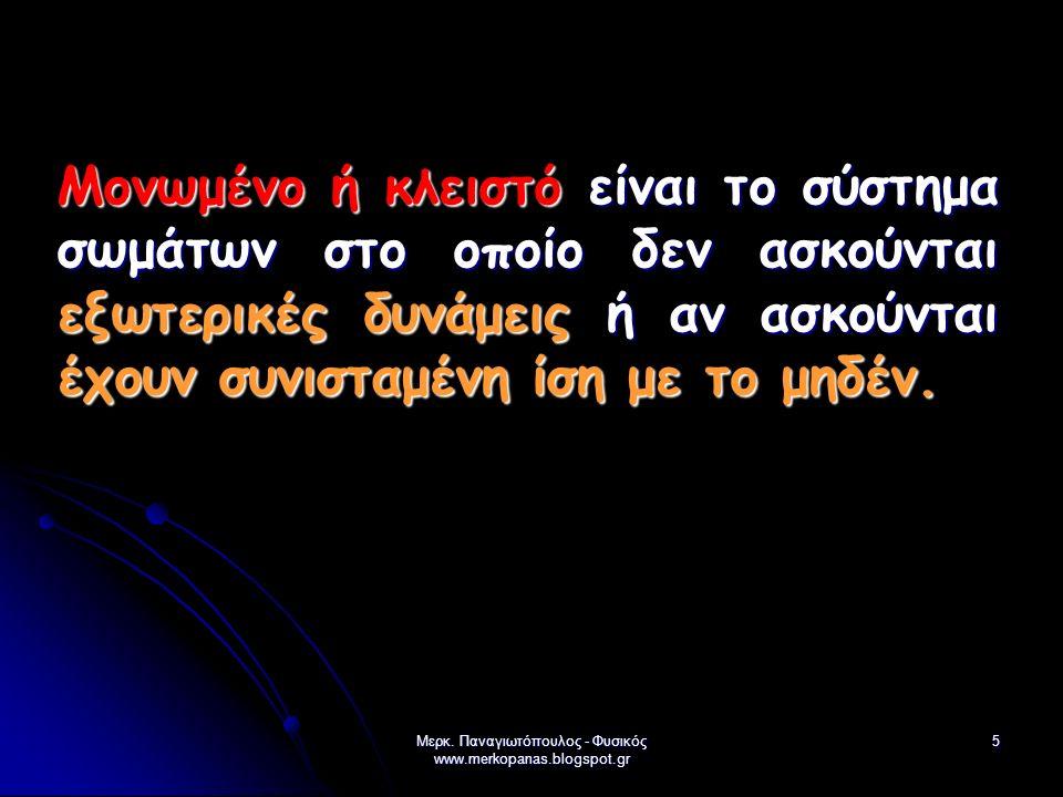 Μερκ. Παναγιωτόπουλος - Φυσικός www.merkopanas.blogspot.gr 5 Μονωμένο ή κλειστό είναι το σύστημα σωμάτων στο οποίο δεν ασκούνται εξωτερικές δυνάμεις ή