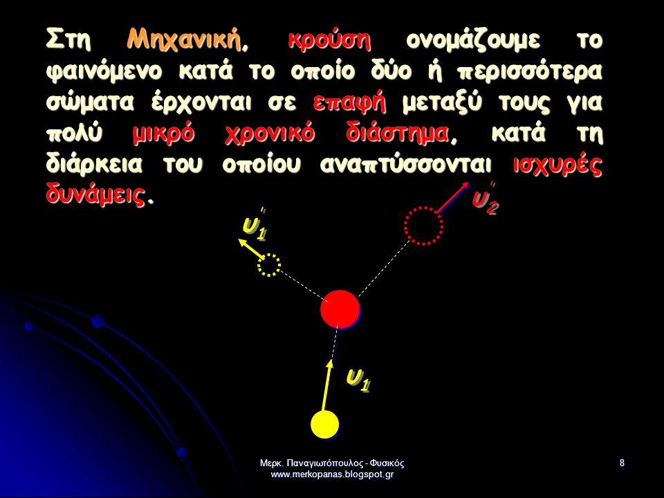 Μερκ. Παναγιωτόπουλος - Φυσικός www.merkopanas.blogspot.gr 8 Στη Μηχανική, κρούση ονομάζουμε το φαινόμενο κατά το οποίο δύο ή περισσότερα σώματα έρχον