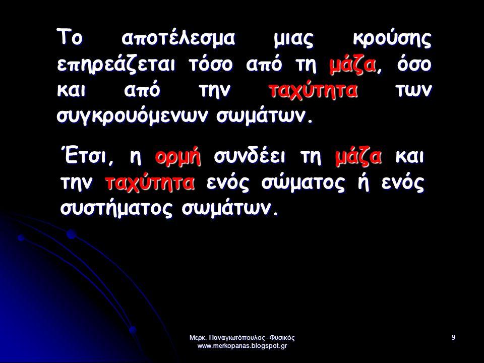 Μερκ. Παναγιωτόπουλος - Φυσικός www.merkopanas.blogspot.gr 9 Το αποτέλεσμα μιας κρούσης επηρεάζεται τόσο από τη μάζα, όσο και από την ταχύτητα των συγ