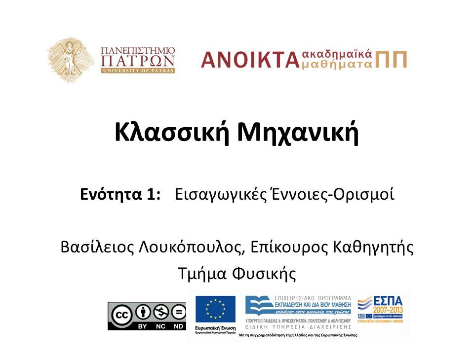 Κλασσική Μηχανική Ενότητα 1: Εισαγωγικές Έννοιες-Ορισμοί Βασίλειος Λουκόπουλος, Επίκουρος Καθηγητής Τμήμα Φυσικής