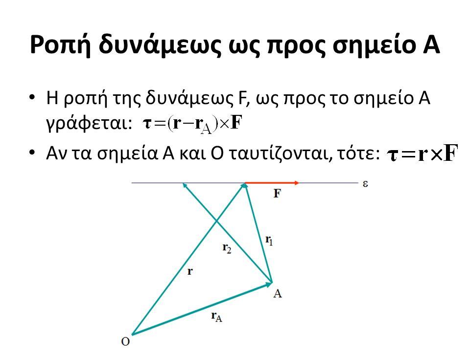 Ροπή δυνάμεως ως προς σημείο A H ροπή της δυνάμεως F, ως προς το σημείο A γράφεται: Αν τα σημεία A και O ταυτίζονται, τότε: