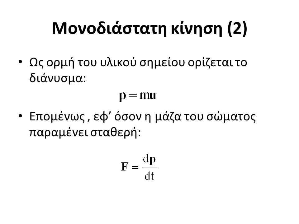 Μονοδιάστατη κίνηση (2) Ως ορμή του υλικού σημείου ορίζεται το διάνυσμα: Επομένως, εφ' όσον η μάζα του σώματος παραμένει σταθερή: