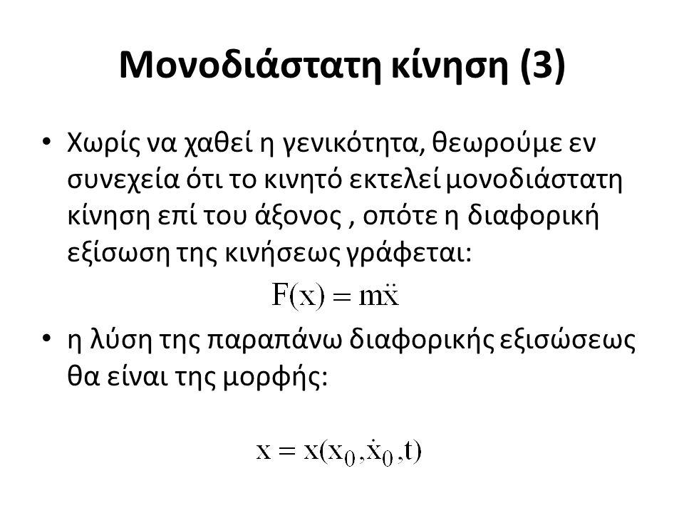 Μονοδιάστατη κίνηση (3) Χωρίς να χαθεί η γενικότητα, θεωρούμε εν συνεχεία ότι το κινητό εκτελεί μονοδιάστατη κίνηση επί του άξονος, οπότε η διαφορική εξίσωση της κινήσεως γράφεται: η λύση της παραπάνω διαφορικής εξισώσεως θα είναι της μορφής: