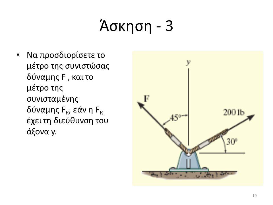 Άσκηση - 3 Να προσδιορίσετε το μέτρο της συνιστώσας δύναμης F, και το μέτρο της συνισταμένης δύναμης F R, εάν η F R έχει τη διεύθυνση του άξονα y. 19