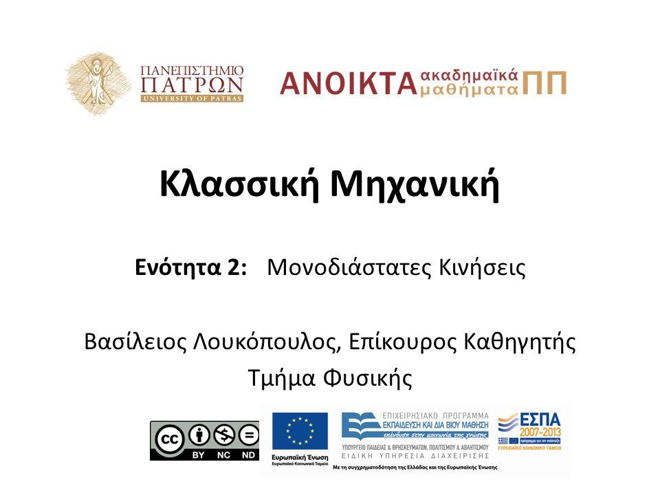 Κλασσική Μηχανική Ενότητα 2: Μονοδιάστατες Κινήσεις Βασίλειος Λουκόπουλος, Επίκουρος Καθηγητής Τμήμα Φυσικής