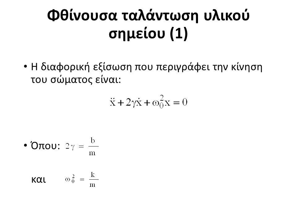 Φθίνουσα ταλάντωση υλικού σημείου (1) Η διαφορική εξίσωση που περιγράφει την κίνηση του σώματος είναι: Όπου: και