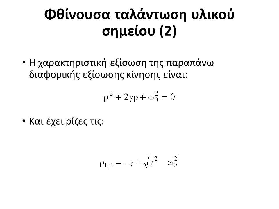 Φθίνουσα ταλάντωση υλικού σημείου (2) Η χαρακτηριστική εξίσωση της παραπάνω διαφορικής εξίσωσης κίνησης είναι: Και έχει ρίζες τις: