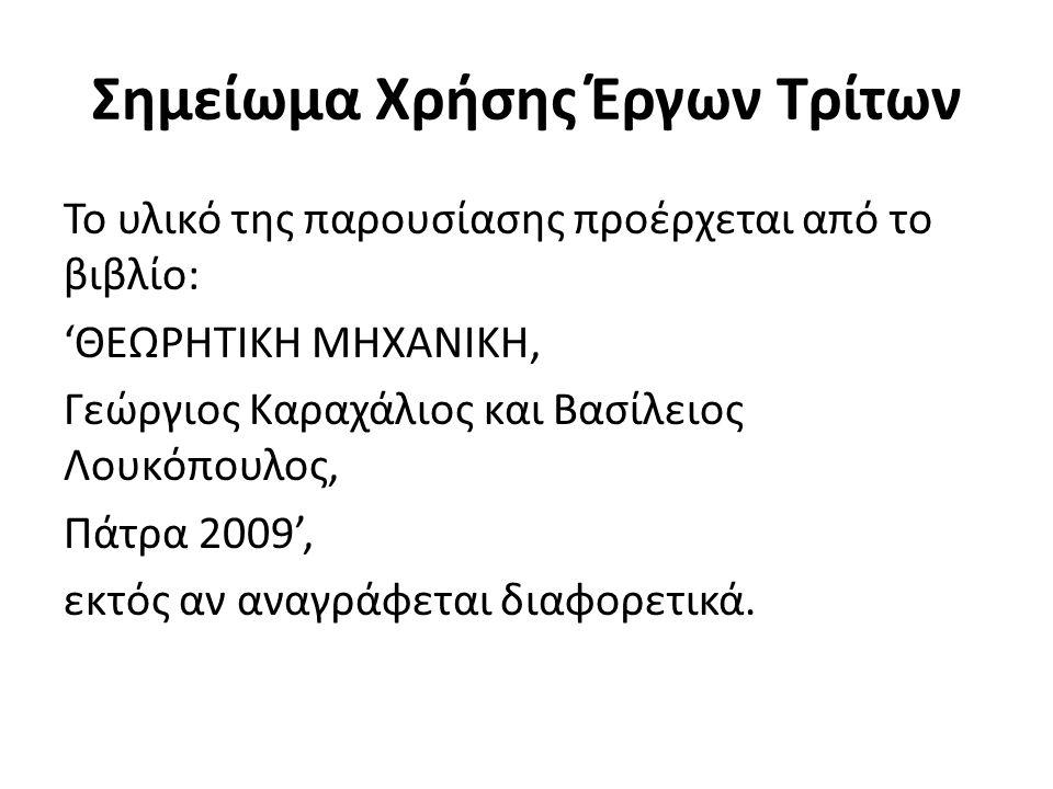 Σημείωμα Χρήσης Έργων Τρίτων Το υλικό της παρουσίασης προέρχεται από το βιβλίο: 'ΘΕΩΡΗΤΙΚΗ ΜΗΧΑΝΙΚΗ, Γεώργιος Καραχάλιος και Βασίλειος Λουκόπουλος, Πάτρα 2009', εκτός αν αναγράφεται διαφορετικά.