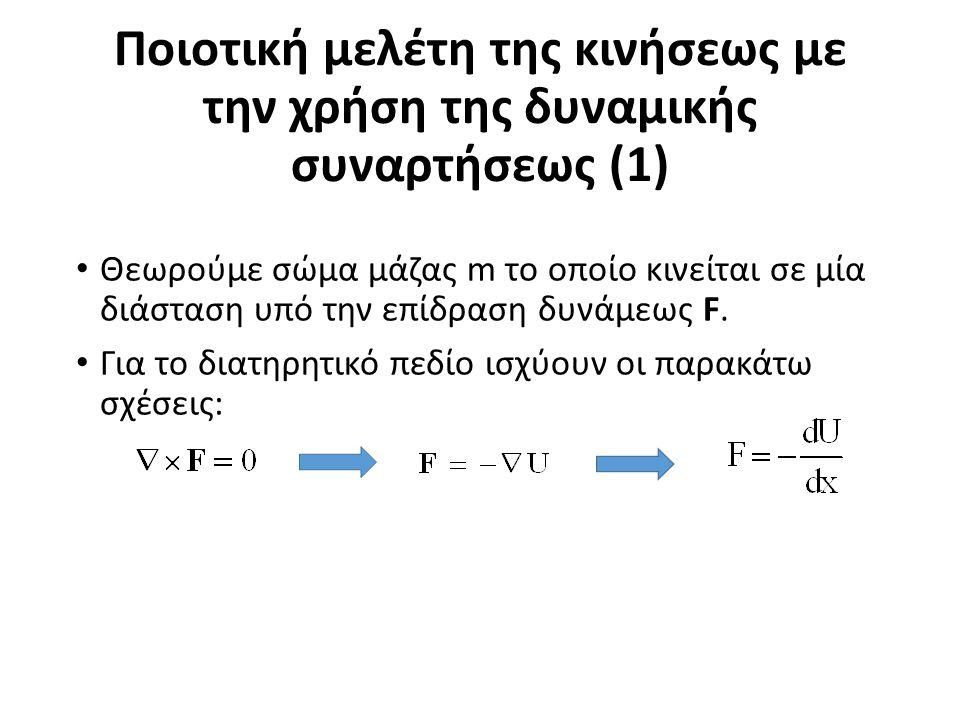Ποιοτική μελέτη της κινήσεως με την χρήση της δυναμικής συναρτήσεως (1) Θεωρούμε σώμα μάζας m το οποίο κινείται σε μία διάσταση υπό την επίδραση δυνάμεως F.