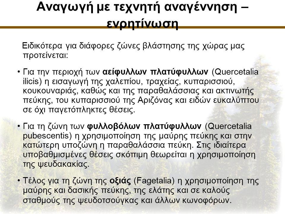 Αναγωγή με τεχνητή αναγέννηση – ενρητίνωση Ειδικότερα για διάφορες ζώνες βλάστησης της χώρας μας προτείνεται: Για την περιοχή των αείφυλλων πλατύφυλλων (Quercetalia ilicis) η εισαγωγή της χαλεπίου, τραχείας, κυπαρισσιού, κουκουναριάς, καθώς και της παραθαλάσσιας και ακτινωτής πεύκης, του κυπαρισσιού της Αριζόνας και ειδών ευκαλύπτου σε όχι παγετόπληκτες θέσεις.