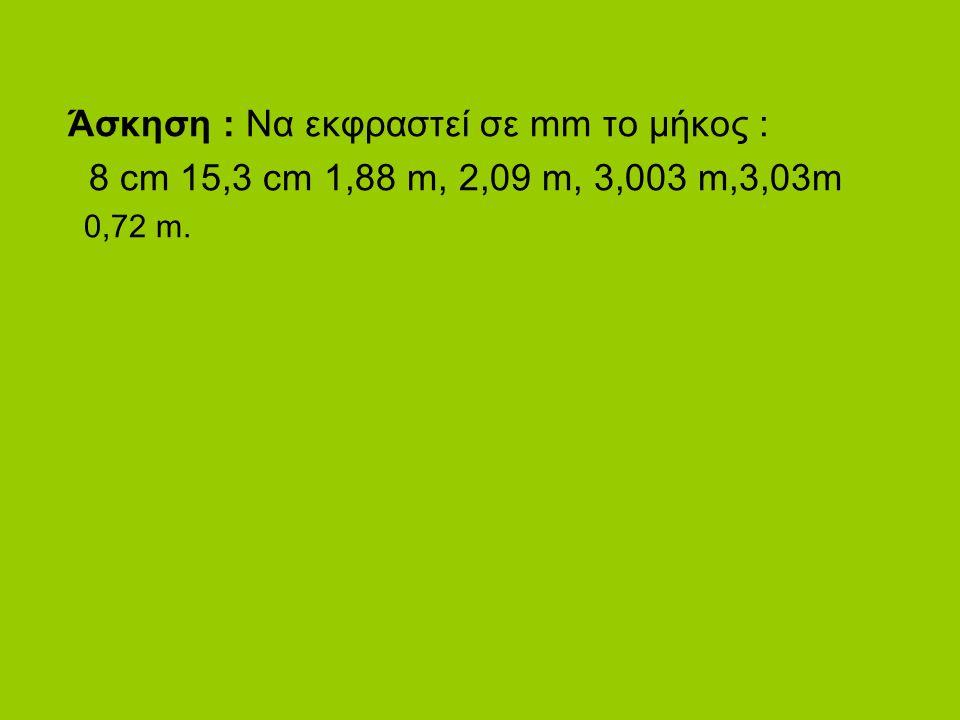 Άσκηση : Να εκφραστεί σε mm το μήκος : 8 cm 15,3 cm 1,88 m, 2,09 m, 3,003 m,3,03m 0,72 m.