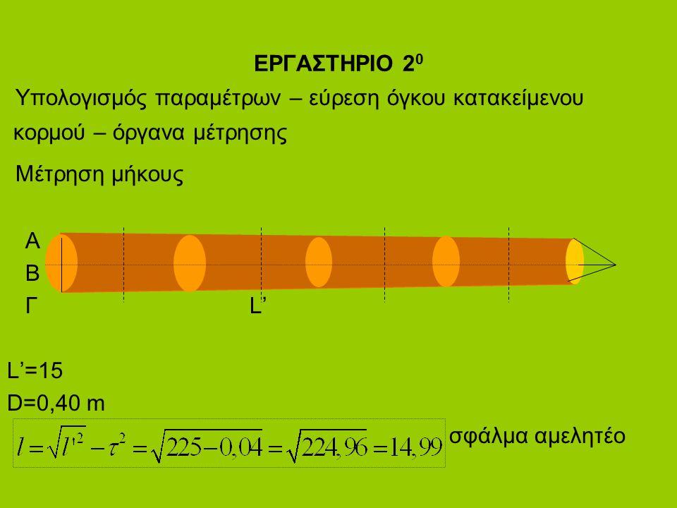 ΕΡΓΑΣΤΗΡΙΟ 2 0 Υπολογισμός παραμέτρων – εύρεση όγκου κατακείμενου κορμού – όργανα μέτρησης Μέτρηση μήκους Α Β Γ L' L'=15 D=0,40 m σφάλμα αμελητέο