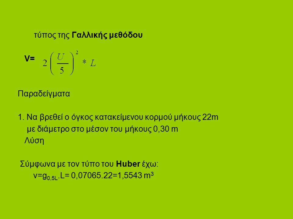 τύπος της Γαλλικής μεθόδου V= Παραδείγματα 1. Να βρεθεί ο όγκος κατακείμενου κορμού μήκους 22m με διάμετρο στο μέσον του μήκους 0,30 m Λύση Σύμφωνα με